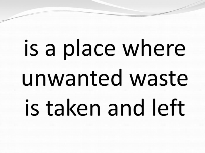 is a place where unwanted waste is taken and left