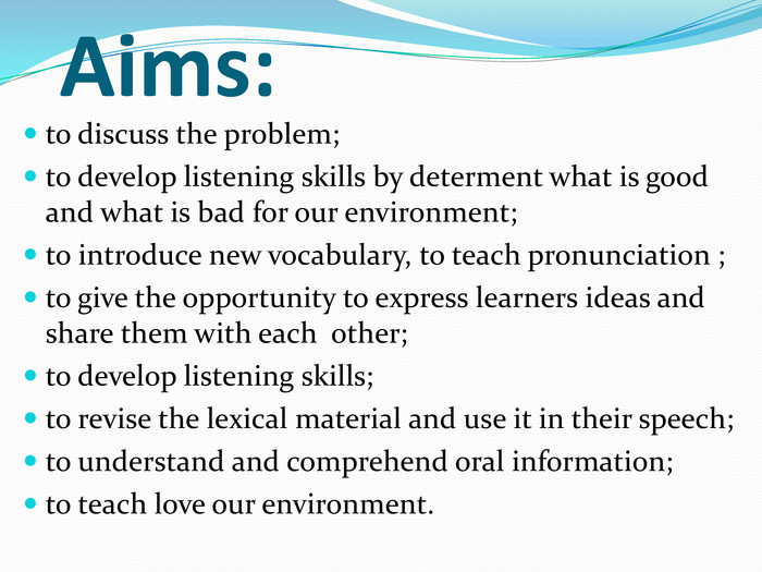 Aims: to discuss the problem;to develop listening skills by determent what is good and what is bad for our environment;to introduce new vocabulary, to teach pronunciation ;to give the opportunity to express learners ideas and share them with each other;to develop listening skills;to revise the lexical material and use it in their speech;to understand and comprehend oral information;to teach love our environment.