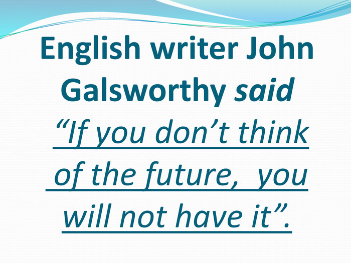 "English writer John Galsworthy said ""If you don't think of the future, you will not have it""."