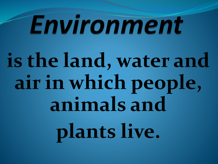 Environmentis the land, water and air in which people, animals and plants live.