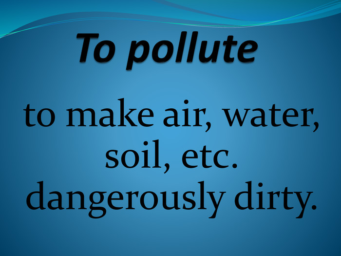 To pollute to make air, water, soil, etc. dangerously dirty.