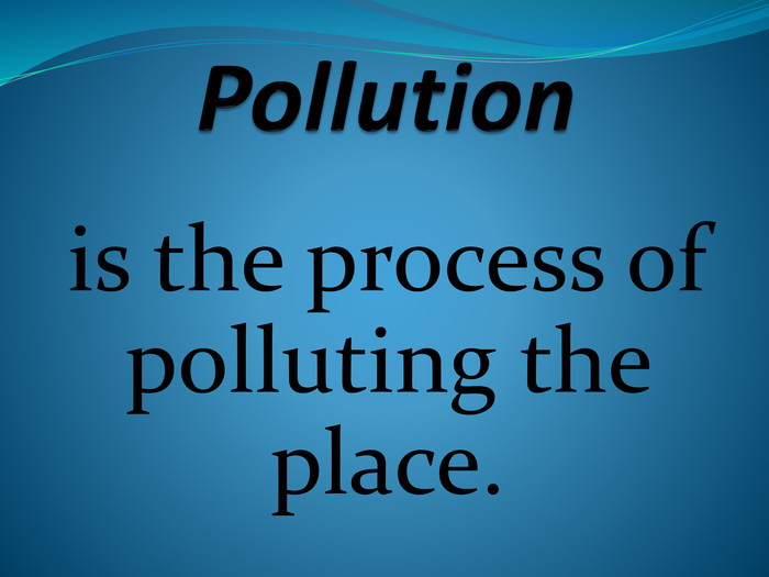 Pollutionis the process of polluting the place.