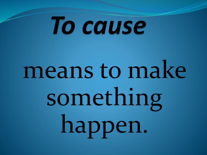To cause  means to make something happen.