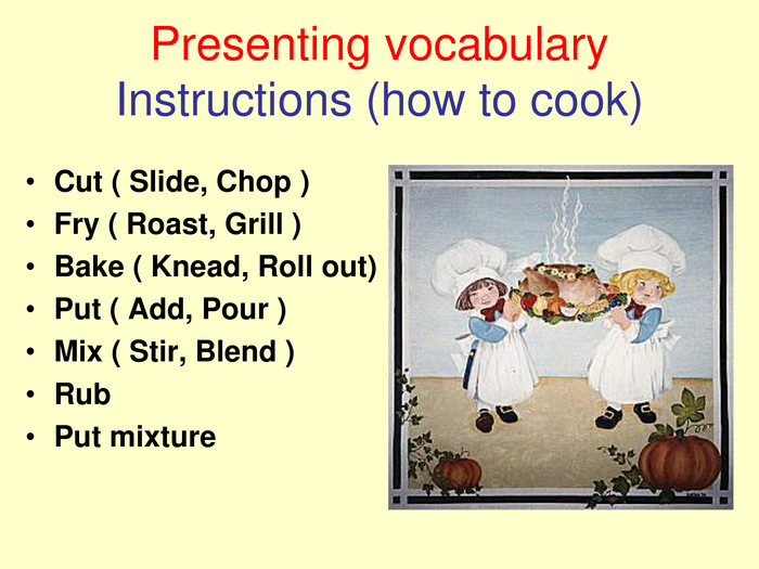 Presenting vocabularyInstructions (how to cook) Cut ( Slide, Chop )