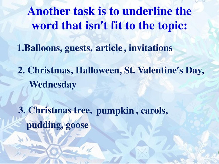 Another task is to underline the word that isn't fit to the topic:1. Balloons, guests,article, invitations2. Christmas, Halloween, St. Valentine's Day,Wednesday3. Christmas tree,pumpkin, carols,pudding, goosestyle.text. Decoration. Underlinestyle.text. Decoration. Underlinestyle.text. Decoration. Underlinestyle.text. Decoration. Underlinerrrrrrrrrrrrrrrrrrrrrrrrrrrrrr