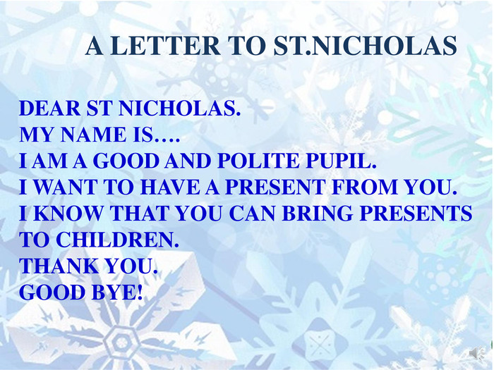 A LETTER TO ST. NICHOLASDEAR ST NICHOLAS. MY NAME IS…. I AM A GOOD AND POLITE PUPIL. I WANT TO HAVE A PRESENT FROM YOU. I KNOW THAT YOU CAN BRING PRESENTS TO CHILDREN. THANK YOU. GOOD BYE!