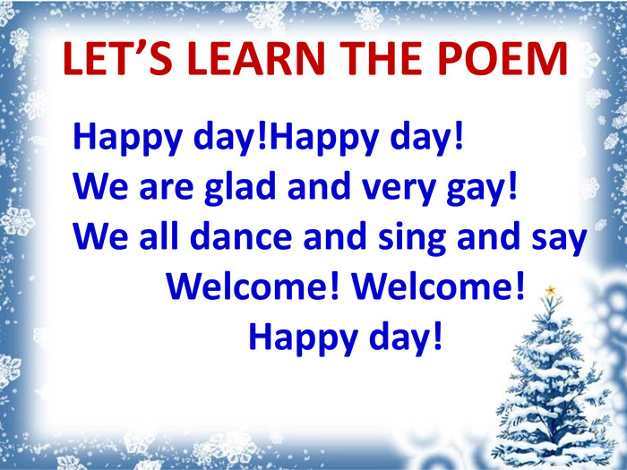 Happy day!Happy day! We are glad and very gay! We all dance and sing and say. Welcome! Welcome!Happy day!LET'S LEARN THE POEM