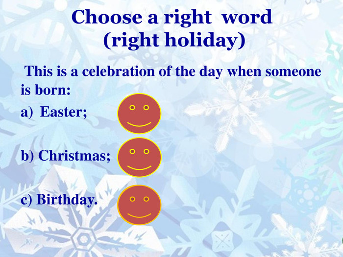 Choose a right word (right holiday) This is a celebration of the day when someone is born: Easter;b) Christmas;c) Birthday.