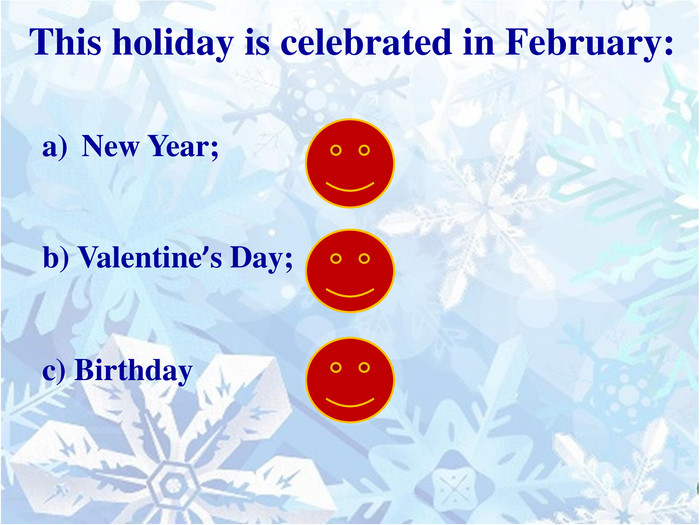 This holiday is celebrated in February: New Year;b) Valentine's Day;c) Birthday