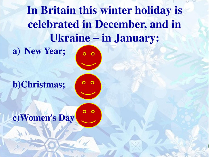 In Britain this winter holiday is celebrated in December, and in Ukraine – in January: New Year;b)Christmas;c)Women's Day