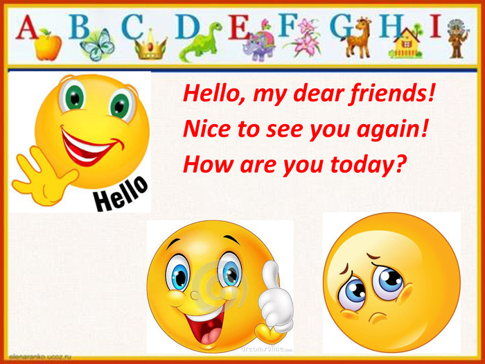 Hello, my dear friends!Nice to see you again!How are you today?