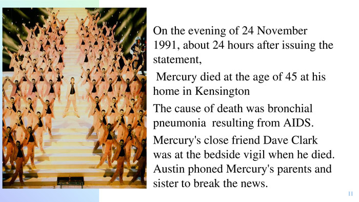 On the evening of 24 November 1991, about 24 hours after issuing the statement, Mercury died at the age of 45 at his home in Kensington. The cause of death was bronchial pneumonia resulting from AIDS. Mercury's close friend Dave Clark was at the bedside vigil when he died. Austin phoned Mercury's parents and sister to break the news.11