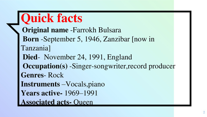 Quick facts Original name -Farrokh Bulsara Born -September 5, 1946, Zanzibar [now in Tanzania] Died- November 24, 1991, England Occupation(s) -Singer-songwriter,record producer Genres- Rock Instruments –Vocals,piano. Years active- 1969–1991 Associated acts- Queen2