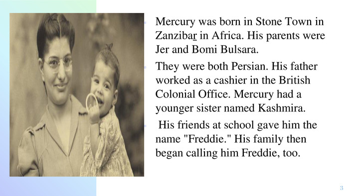 Mercury was born in Stone Town in Zanzibar in Africa. His parents were Jer and Bomi Bulsara. They were both Persian. His father worked as a cashier in the British Colonial Office. Mercury had a younger sister named Kashmira. His friends at school gave him the name