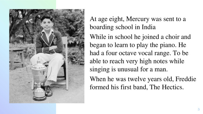At age eight, Mercury was sent to a boarding school in India. While in school he joined a choir and began to learn to play the piano. He had a four octave vocal range. To be able to reach very high notes while singing is unusual for a man. When he was twelve years old, Freddie formed his first band, The Hectics. 5
