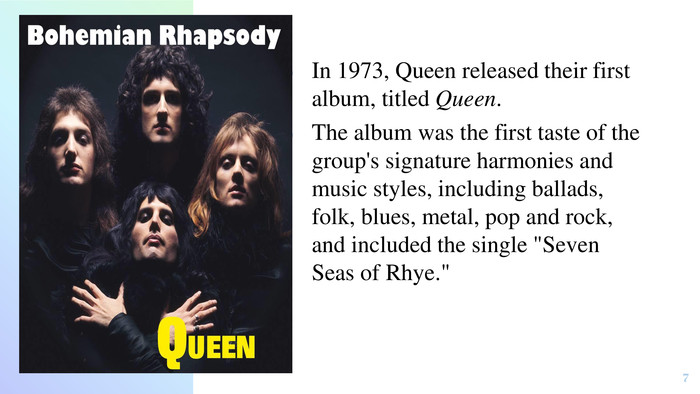 In 1973, Queen released their first album, titled Queen. The album was the first taste of the group's signature harmonies and music styles, including ballads, folk, blues, metal, pop and rock, and included the single