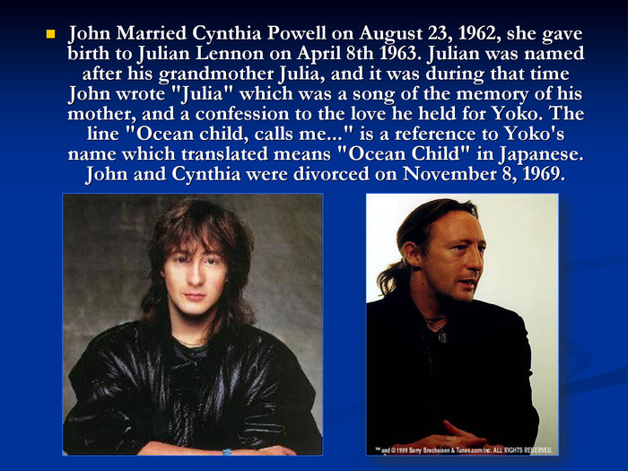 John Married Cynthia Powell on August 23, 1962, she gave birth to Julian Lennon on April 8th 1963. Julian was named after his grandmother Julia, and it was during that time John wrote