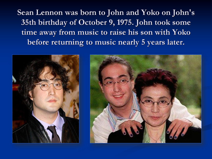 Sean Lennon was born to John and Yoko on John's 35th birthday of October 9, 1975. John took some time away from music to raise his son with Yoko before returning to music nearly 5 years later.