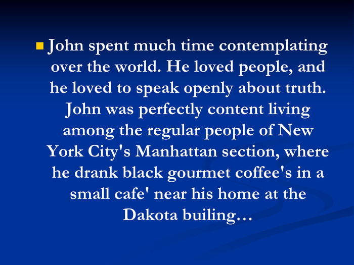 John spent much time contemplating over the world. He loved people, and he loved to speak openly about truth. John was perfectly content living among the regular people of New York City's Manhattan section, where he drank black gourmet coffee's in a small cafe' near his home at the Dakota builing…