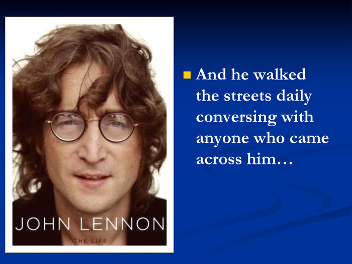 And he walked the streets daily conversing with anyone who came across him…