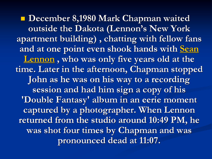 December 8,1980 Mark Chapman waited outside the Dakota (Lennon's New York apartment building) , chatting with fellow fans and at one point even shook hands with Sean Lennon , who was only five years old at the time. Later in the afternoon, Chapman stopped John as he was on his way to a recording session and had him sign a copy of his 'Double Fantasy' album in an eerie moment captured by a photographer. When Lennon returned from the studio around 10:49 PM, he was shot four times by Chapman and was pronounced dead at 11:07.