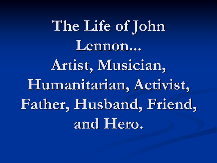 The Life of John Lennon... Artist, Musician, Humanitarian, Activist, Father, Husband, Friend, and Hero.