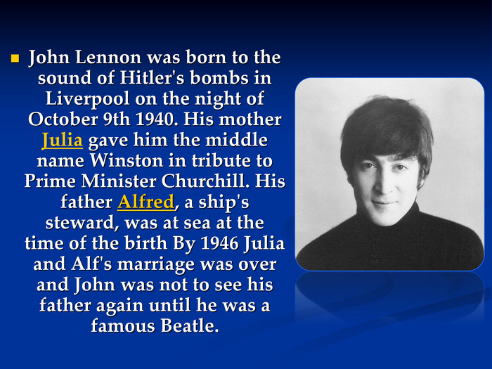 John Lennon was born to the sound of Hitler's bombs in Liverpool on the night of October 9th 1940. His mother Julia gave him the middle name Winston in tribute to Prime Minister Churchill. His father Alfred, a ship's steward, was at sea at the time of the birth By 1946 Julia and Alf's marriage was over and John was not to see his father again until he was a famous Beatle.