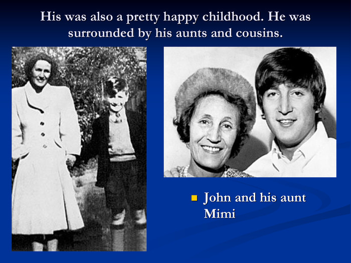 His was also a pretty happy childhood. He was surrounded by his aunts and cousins.  John and his aunt Mimi