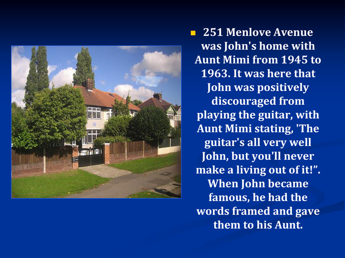 "251 Menlove Avenue was John's home with Aunt Mimi from 1945 to 1963. It was here that John was positively discouraged from playing the guitar, with Aunt Mimi stating, 'The guitar's all very well John, but you'll never make a living out of it!"". When John became famous, he had the words framed and gave them to his Aunt."