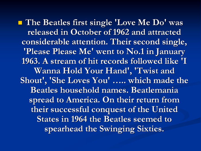 The Beatles first single 'Love Me Do' was released in October of 1962 and attracted considerable attention. Their second single, 'Please Please Me' went to No.1 in January 1963. A stream of hit records followed like 'I Wanna Hold Your Hand', 'Twist and Shout', 'She Loves You' ….. which made the Beatles household names. Beatlemania spread to America. On their return from their successful conquest of the United States in 1964 the Beatles seemed to spearhead the Swinging Sixties.