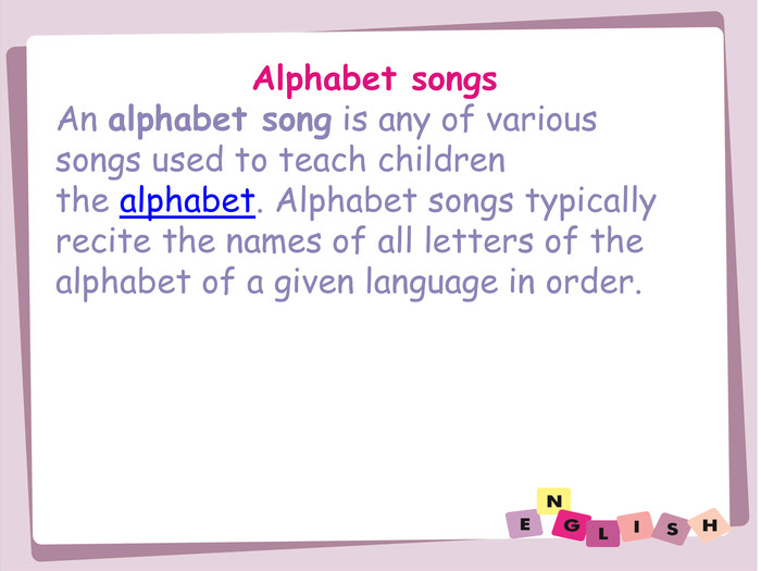Alphabet songs. An alphabet song is any of various songs used to teach children the alphabet. Alphabet songs typically recite the names of all letters of the alphabet of a given language in order.