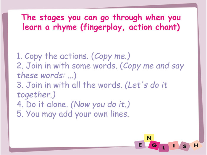 The stages you can go through when you learn a rhyme (fingerplay, action chant)1. Copy the actions. (Copy me.)2. Join in with some words. (Copy me and saythese words: ...)3. Join in with all the words. (Let's do ittogether.)4. Do it alone. (Now you do it.)5. You may add your own lines.