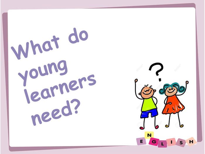 What do young learners need?