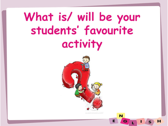 What is/ will be yourstudents' favourite activity