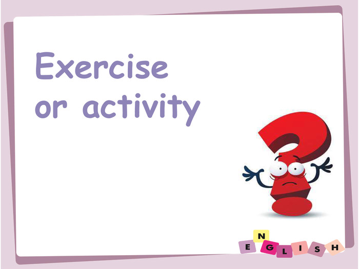 Exercise or activity