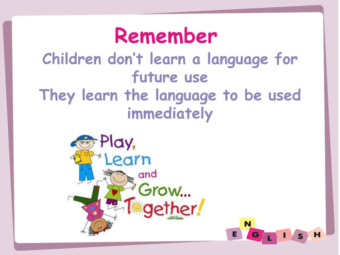 Remember. Children don't learn a language for future use. They learn the language to be usedimmediately
