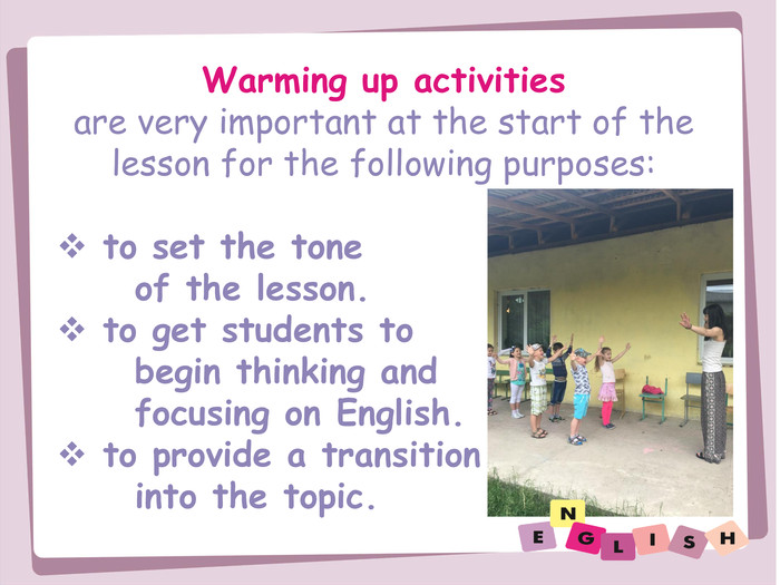 Warming up activitiesare very important at the start of the lesson for the following purposes: to set the tone of the lesson. to get students to begin thinking and focusing on English. to provide a transition into the topic.
