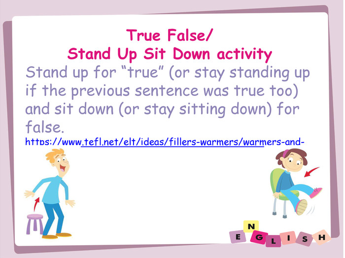 "True False/Stand Up Sit Down activity. Stand up for ""true"" (or stay standing up if the previous sentence was true too) and sit down (or stay sitting down) for false. https://www.tefl.net/elt/ideas/fillers-warmers/warmers-and-fillers/"