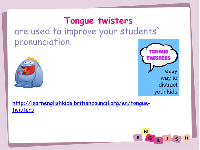 Tongue twistersare used to improve your students` pronunciation.http://learnenglishkids.britishcouncil.org/en/tongue-twisters