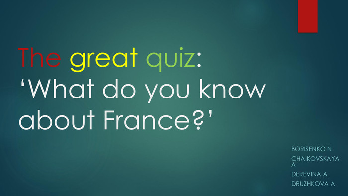 The great quiz: 'What do you know about France?'Borisenko NChaikovskaya ADerevina ADruzhkova A