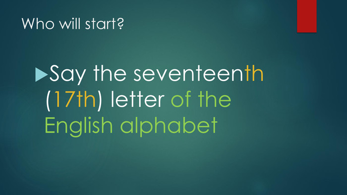 Who will start?Say the seventeenth (17th) letter of the English alphabet