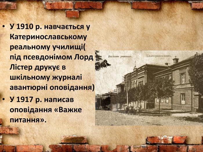 У 1910 р. навчається у Катеринославському реальному училищі( під  псевдонімом Лорд Лістер друкує в af4e6737b0c40