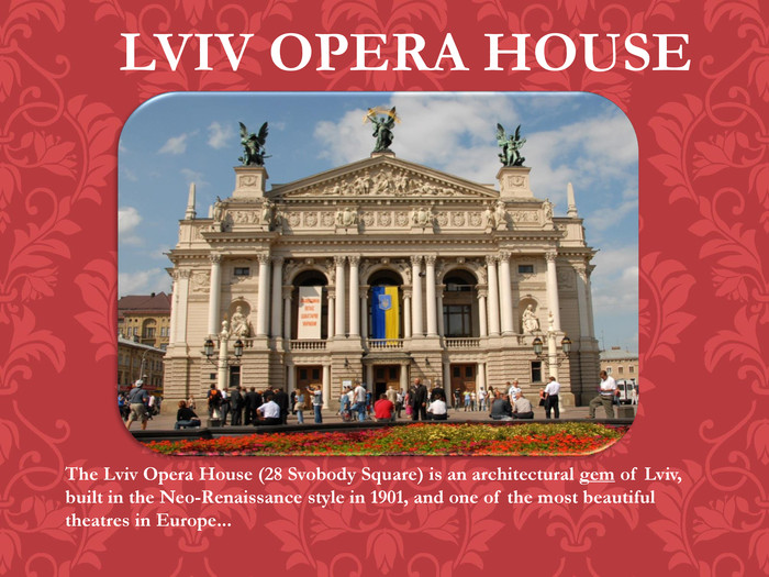LVIV OPERA HOUSEThe Lviv Opera House (28 Svobody Square) is an architectural gem of Lviv, built in the Neo-Renaissance style in 1901, and one of the most beautiful theatres in Europe...