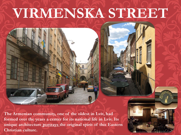 VIRMENSKA STREETThe Armenian community, one of the oldest in Lviv, had formed over the years a center for its national life in Lviv. Its unique architecture portrays the original spirit of this Eastern Christian culture.