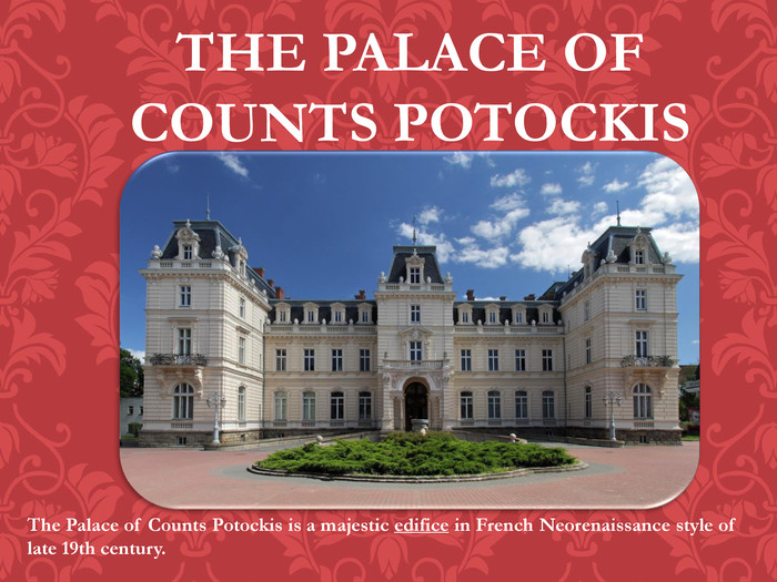 THE PALACE OF COUNTS POTOCKISThe Palace of Counts Potockis is a majestic edifice in French Neorenaissance style of late 19th century.