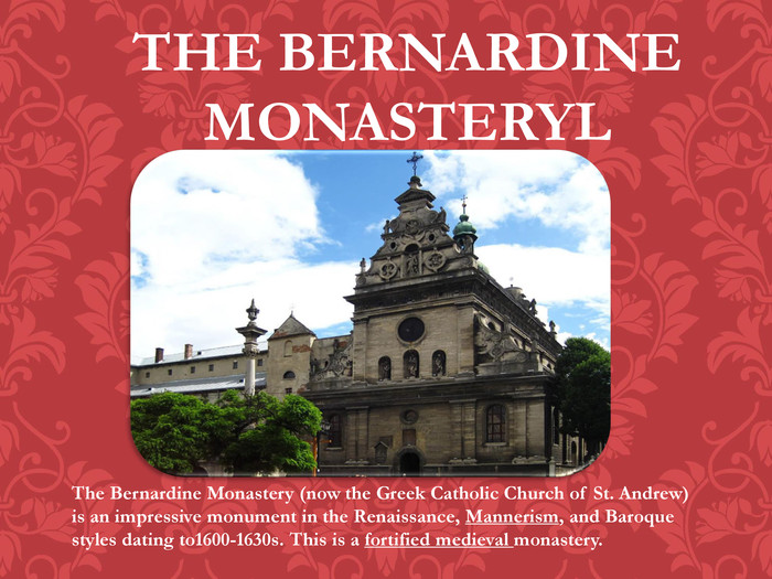 THE BERNARDINE MONASTERYLThe Bernardine Monastery (now the Greek Catholic Church of St. Andrew) is an impressive monument in the Renaissance, Mannerism, and Baroque styles dating to1600-1630s. This is a fortified medieval monastery.
