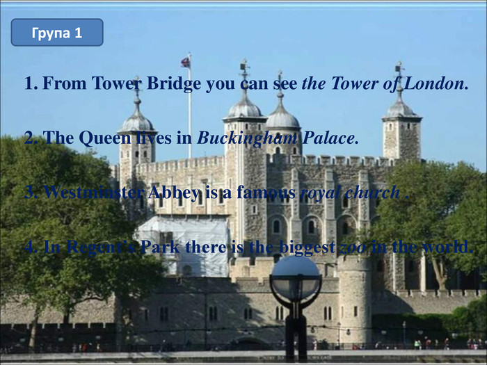 From Tower Bridge you can see the Tower of London.  2. The Queen lives in Buckingham Palace.  3. Westminster Abbey is a famous royal church .  4. In Regent's Park there is the biggest zoo in the world.  Група 1