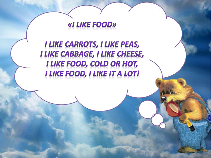 «I LIKE FOOD»I like carrots, I like peas,I like cabbage, I like cheese,I like food, cold or hot,I like food, I like it a lot!