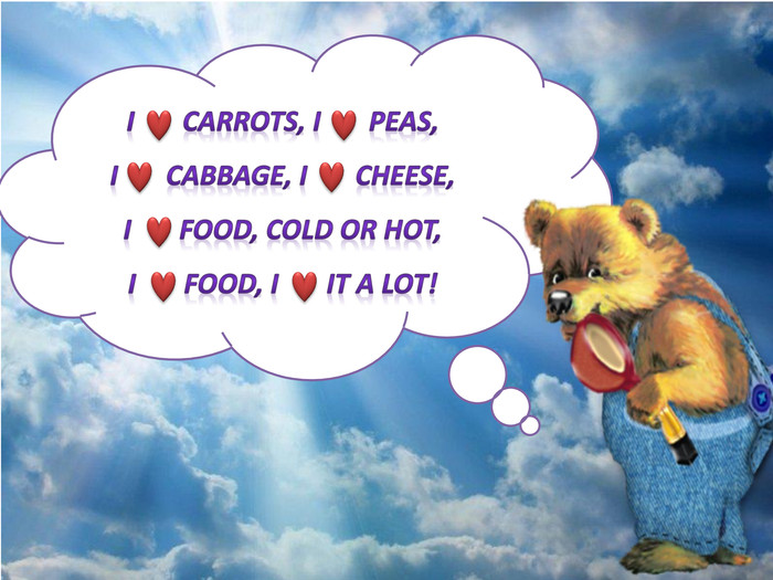 I carrots, I peas,I cabbage, I cheese,I food, cold or hot,I food, I it a lot!