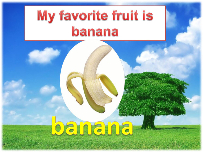 My favorite fruit is bananabanana